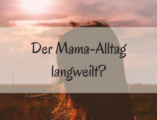 Der Mama-Alltag langweilt?