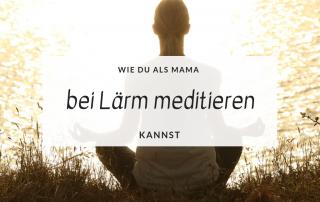 Wie du als Mama bei Lärm meditieren kannst titel